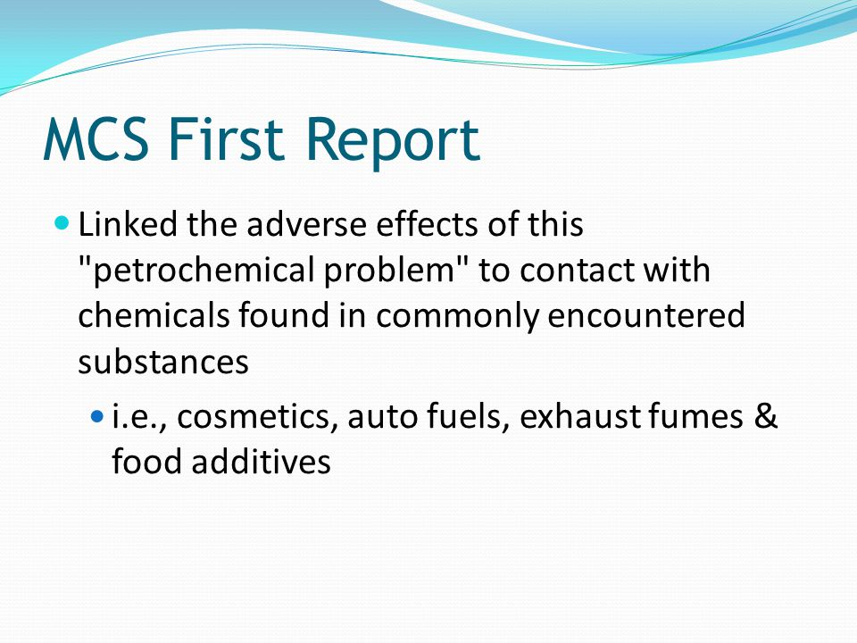 MCS First Report Linked the adverse effects of this petrochemical problem to contact with chemicals found in commonly encountered substances.