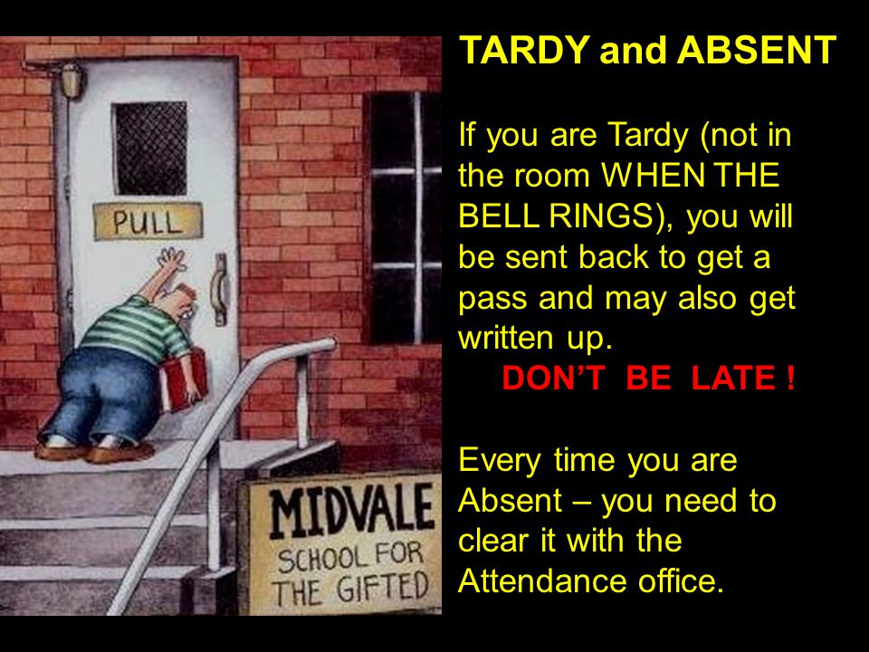TARDY and ABSENT If you are Tardy (not in the room WHEN THE BELL RINGS), you will be sent back to get a pass and may also get written up.