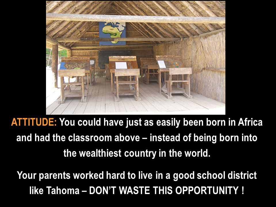 ATTITUDE: You could have just as easily been born in Africa and had the classroom above – instead of being born into the wealthiest country in the world.
