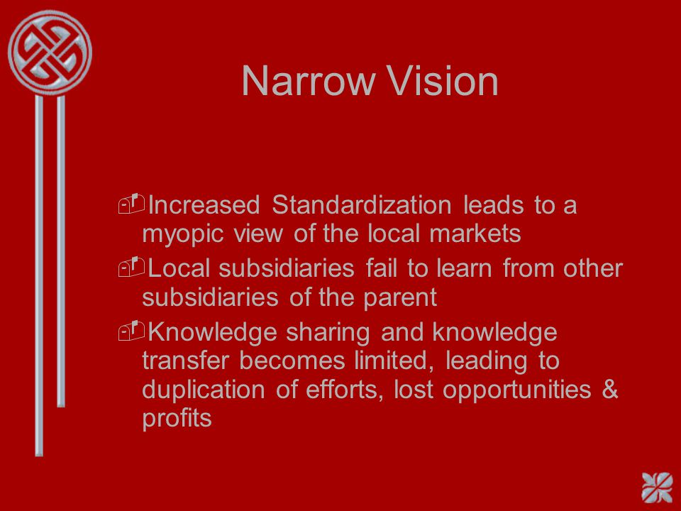Narrow Vision Increased Standardization leads to a myopic view of the local markets.