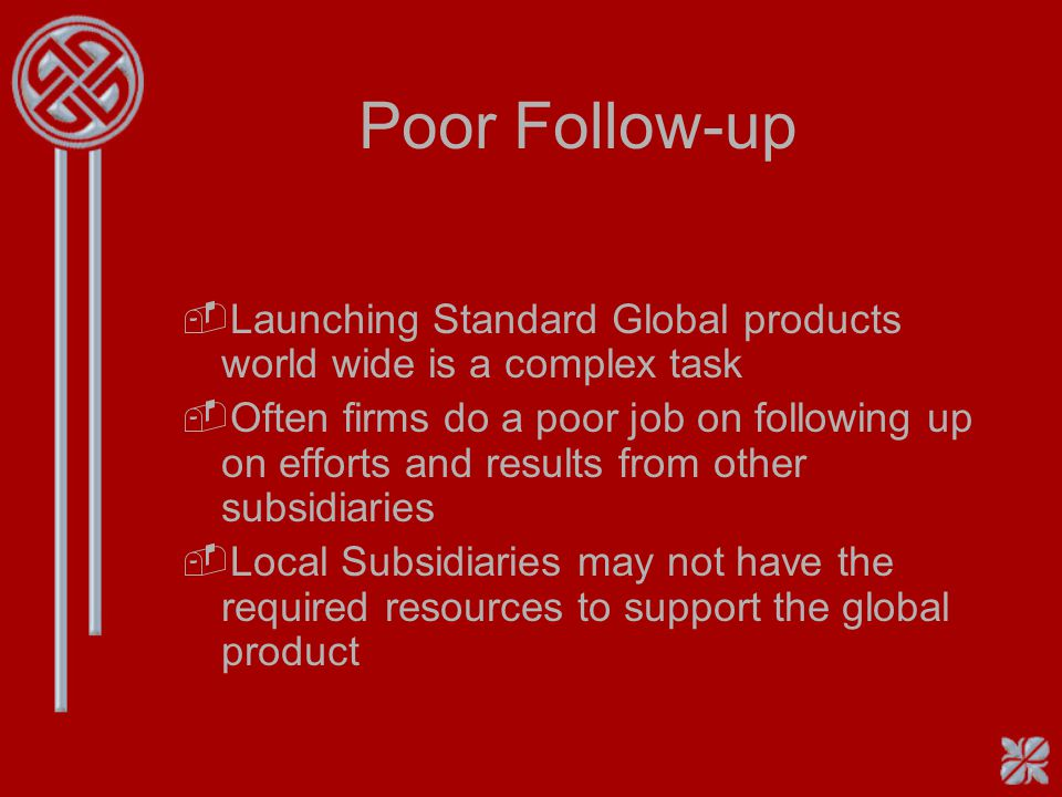 Poor Follow-up Launching Standard Global products world wide is a complex task.