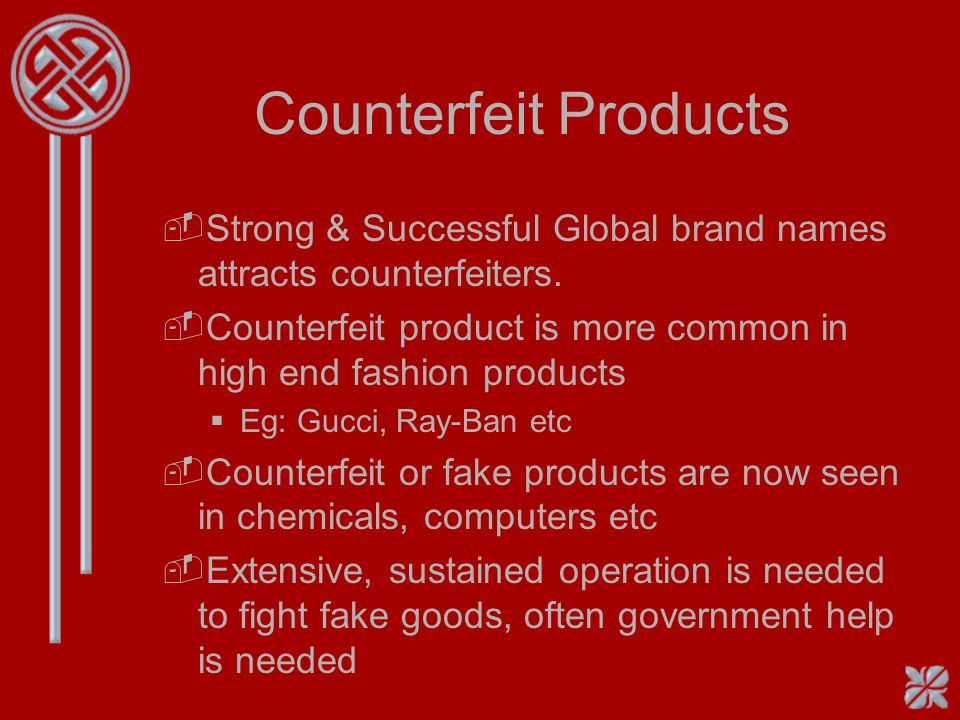 Counterfeit Products Strong & Successful Global brand names attracts counterfeiters. Counterfeit product is more common in high end fashion products.