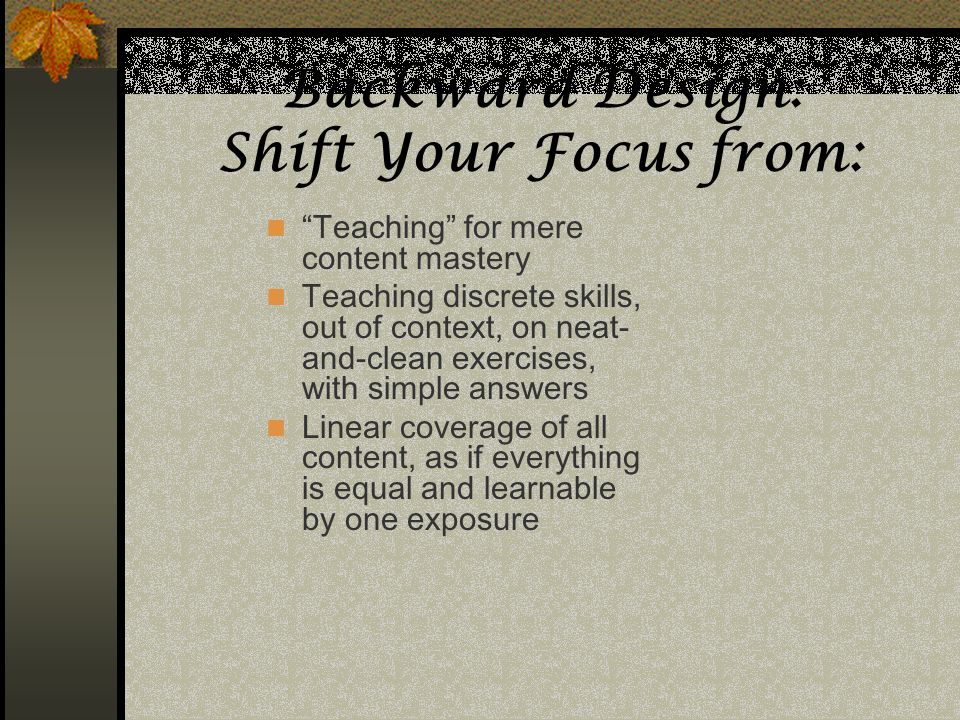 Backward Design: Shift Your Focus from: