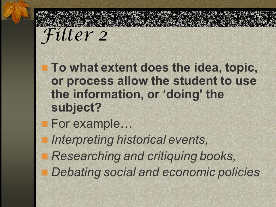 Filter 2 To what extent does the idea, topic, or process allow the student to use the information, or 'doing the subject