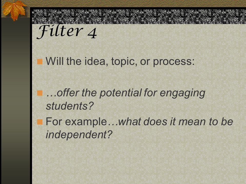Filter 4 Will the idea, topic, or process: