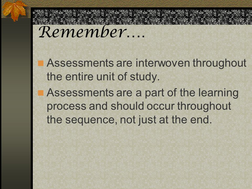 Remember…. Assessments are interwoven throughout the entire unit of study.