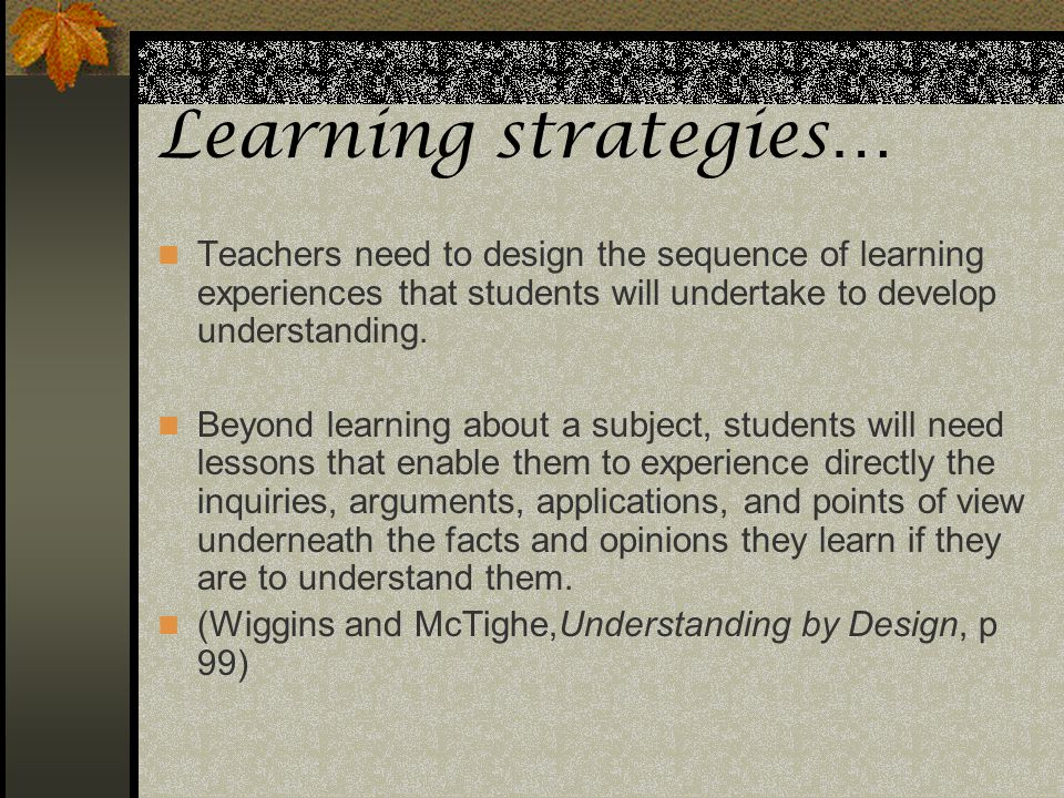 Learning strategies… Teachers need to design the sequence of learning experiences that students will undertake to develop understanding.