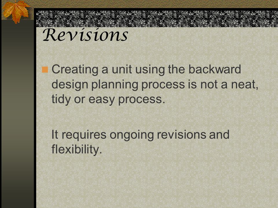 Revisions Creating a unit using the backward design planning process is not a neat, tidy or easy process.
