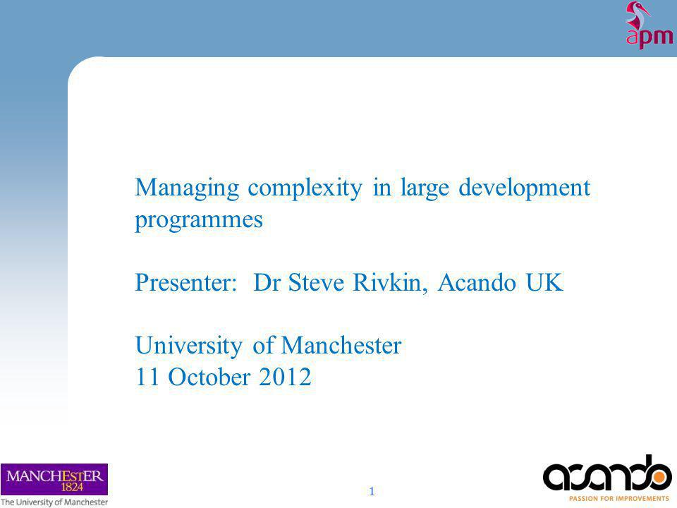 Managing complexity in large development programmes Presenter: Dr Steve Rivkin, Acando UK University of Manchester 11 October 2012