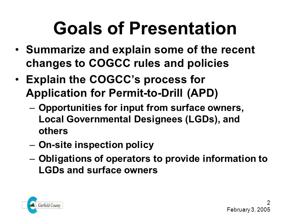 Goals of Presentation Summarize and explain some of the recent changes to COGCC rules and policies.
