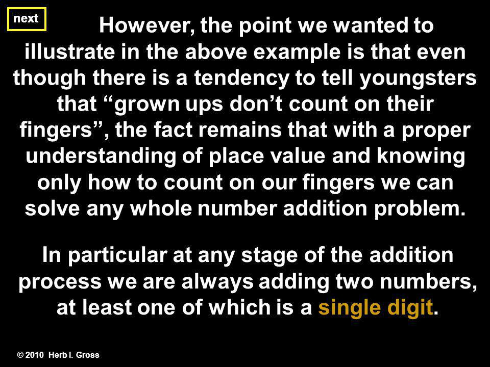 However, the point we wanted to illustrate in the above example is that even though there is a tendency to tell youngsters that grown ups don't count on their fingers , the fact remains that with a proper understanding of place value and knowing only how to count on our fingers we can solve any whole number addition problem.