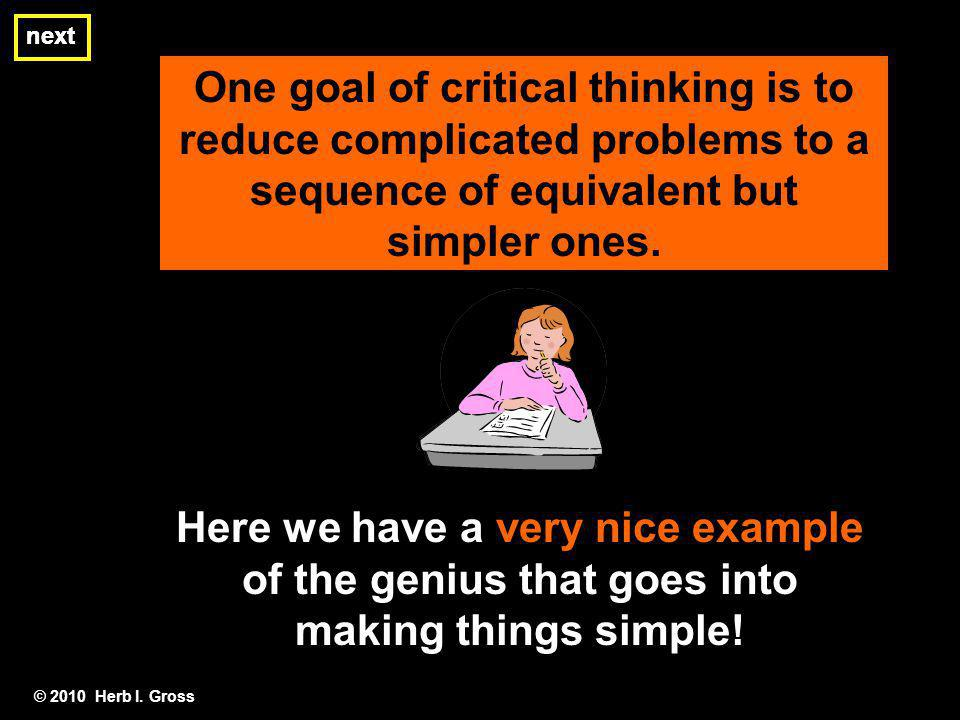 next next. One goal of critical thinking is to reduce complicated problems to a sequence of equivalent but simpler ones.