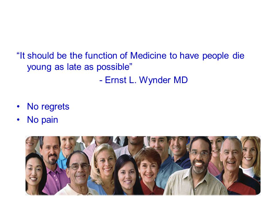 It should be the function of Medicine to have people die young as late as possible