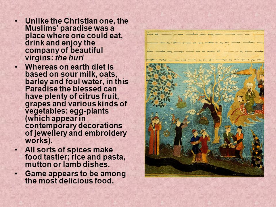 Unlike the Christian one, the Muslims' paradise was a place where one could eat, drink and enjoy the company of beautiful virgins: the huri