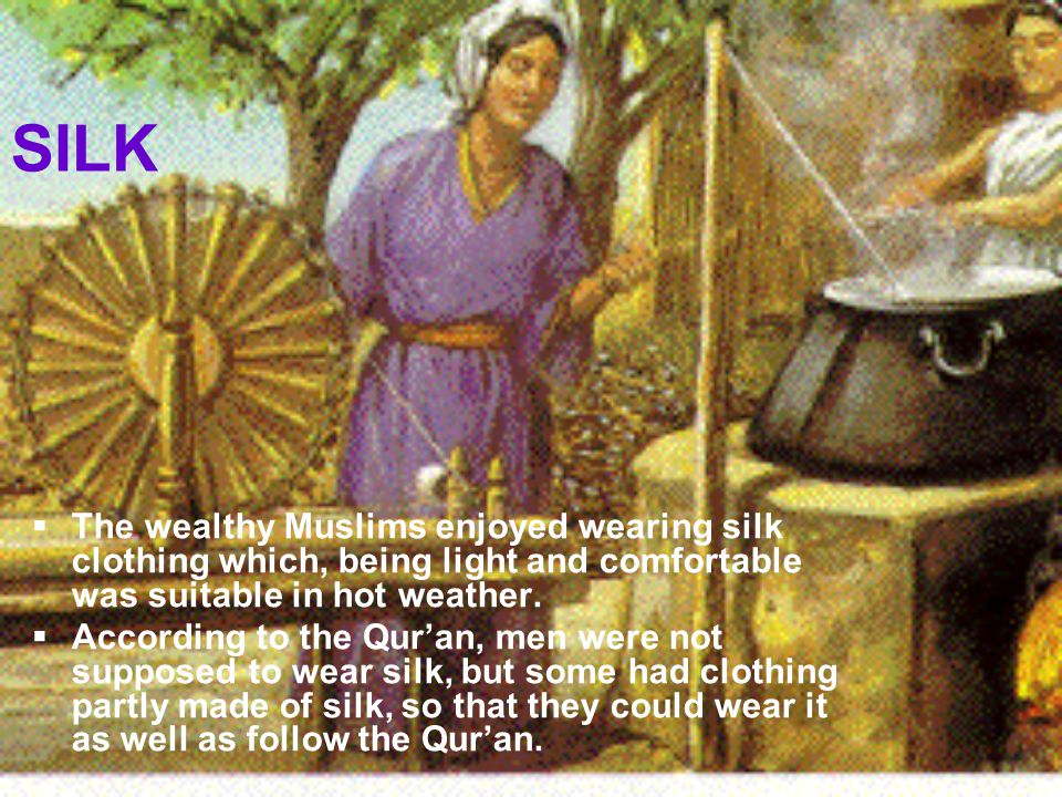 SILK The wealthy Muslims enjoyed wearing silk clothing which, being light and comfortable was suitable in hot weather.