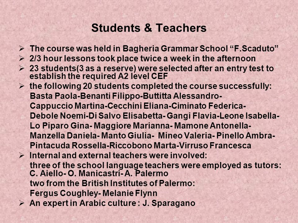 Students & Teachers The course was held in Bagheria Grammar School F.Scaduto 2/3 hour lessons took place twice a week in the afternoon.