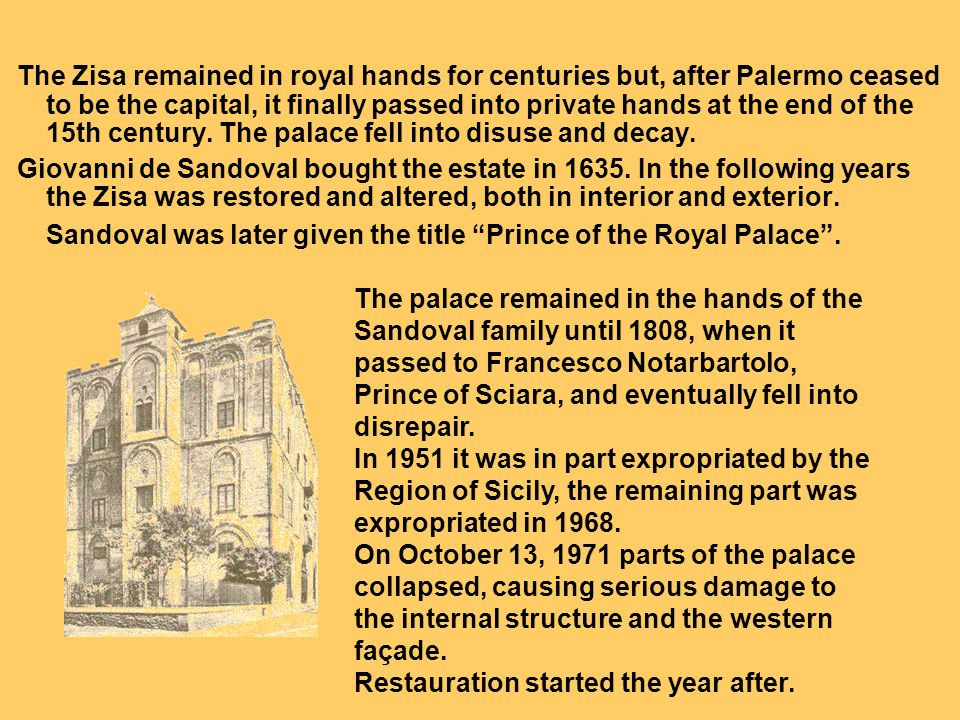 The Zisa remained in royal hands for centuries but, after Palermo ceased to be the capital, it finally passed into private hands at the end of the 15th century. The palace fell into disuse and decay.