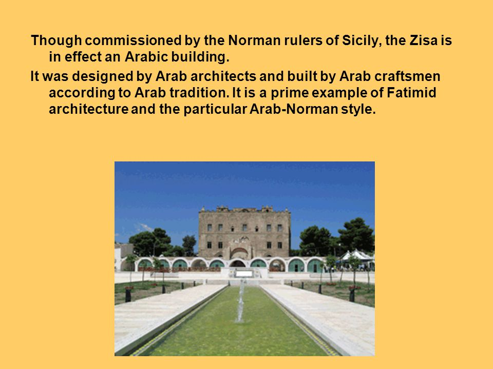 Though commissioned by the Norman rulers of Sicily, the Zisa is in effect an Arabic building.