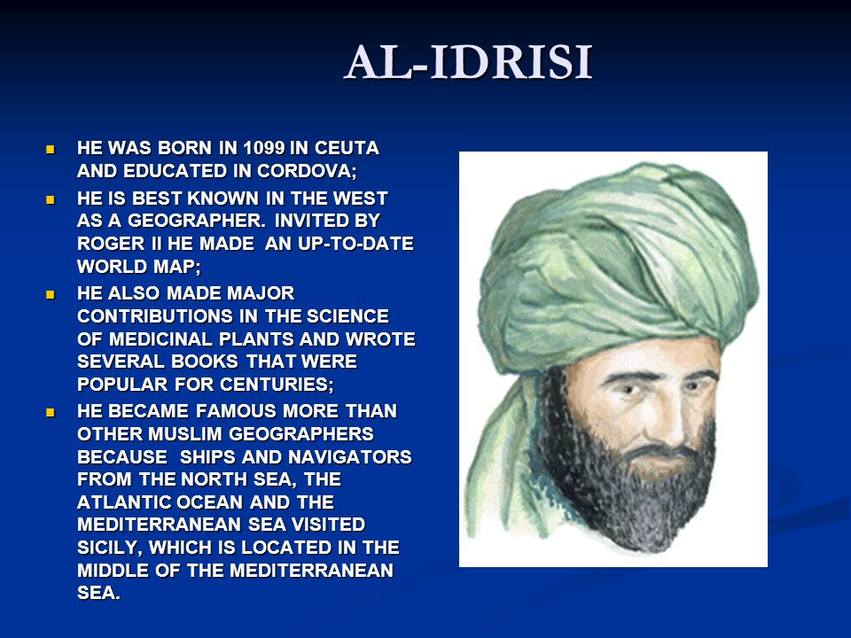 AL-IDRISI HE WAS BORN IN 1099 IN CEUTA AND EDUCATED IN CORDOVA;