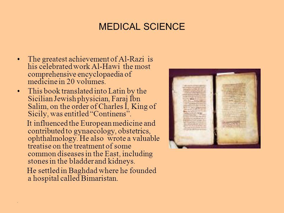 MEDICAL SCIENCE The greatest achievement of Al-Razi is his celebrated work Al-Hawi the most comprehensive encyclopaedia of medicine in 20 volumes.