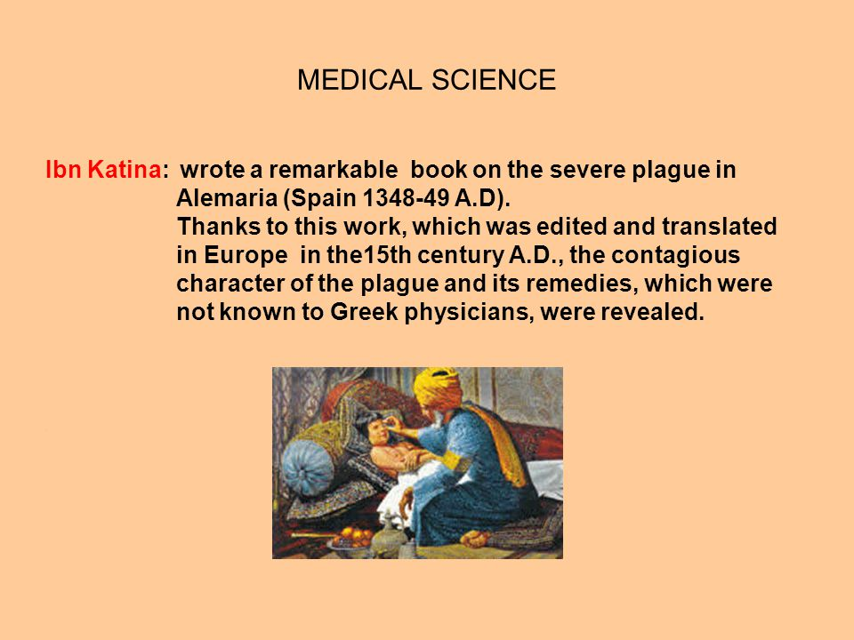 MEDICAL SCIENCE Ibn Katina: wrote a remarkable book on the severe plague in. Alemaria (Spain 1348-49 A.D).