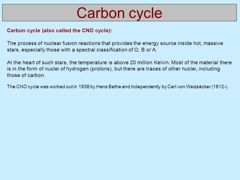 Carbon cycle Carbon cycle (also called the CNO cycle):