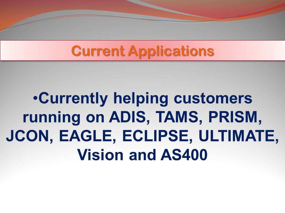 Current Applications Currently helping customers running on ADIS, TAMS, PRISM, JCON, EAGLE, ECLIPSE, ULTIMATE, Vision and AS400.