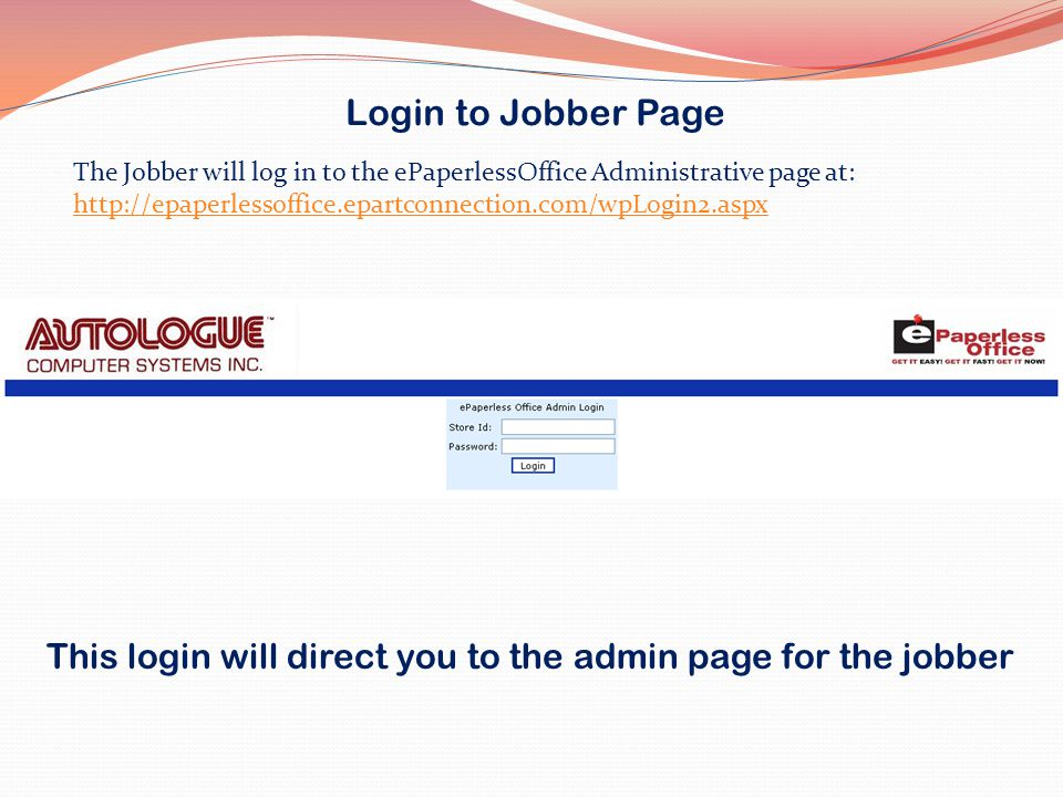 Login to Jobber Page The Jobber will log in to the ePaperlessOffice Administrative page at:
