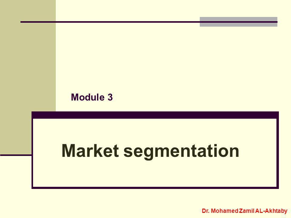 Module 3 Market segmentation Dr. Mohamed Zamil AL-Akhtaby