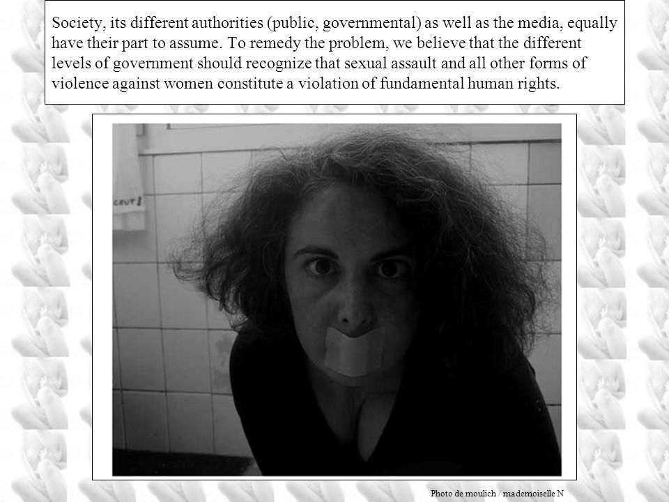 Society, its different authorities (public, governmental) as well as the media, equally have their part to assume. To remedy the problem, we believe that the different levels of government should recognize that sexual assault and all other forms of violence against women constitute a violation of fundamental human rights.