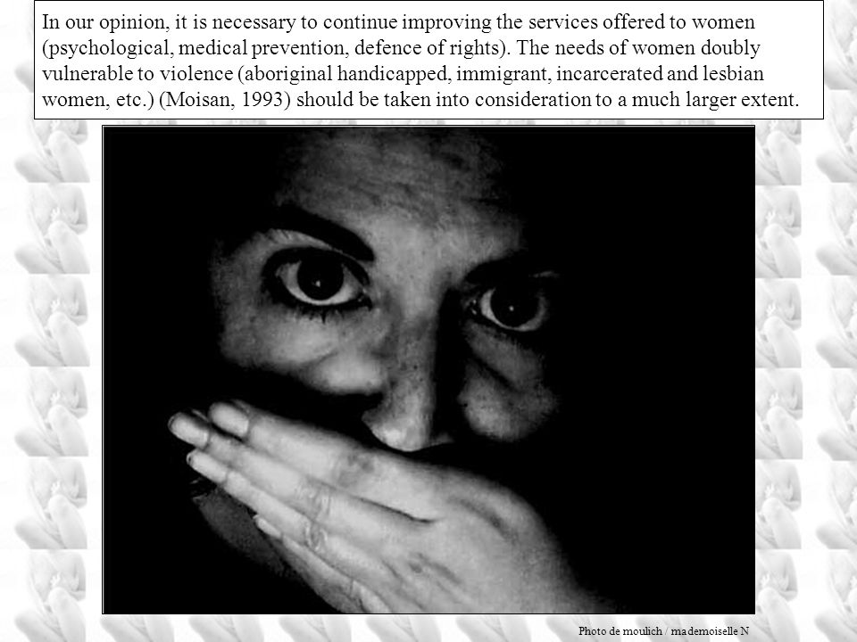 In our opinion, it is necessary to continue improving the services offered to women (psychological, medical prevention, defence of rights). The needs of women doubly vulnerable to violence (aboriginal handicapped, immigrant, incarcerated and lesbian women, etc.) (Moisan, 1993) should be taken into consideration to a much larger extent.