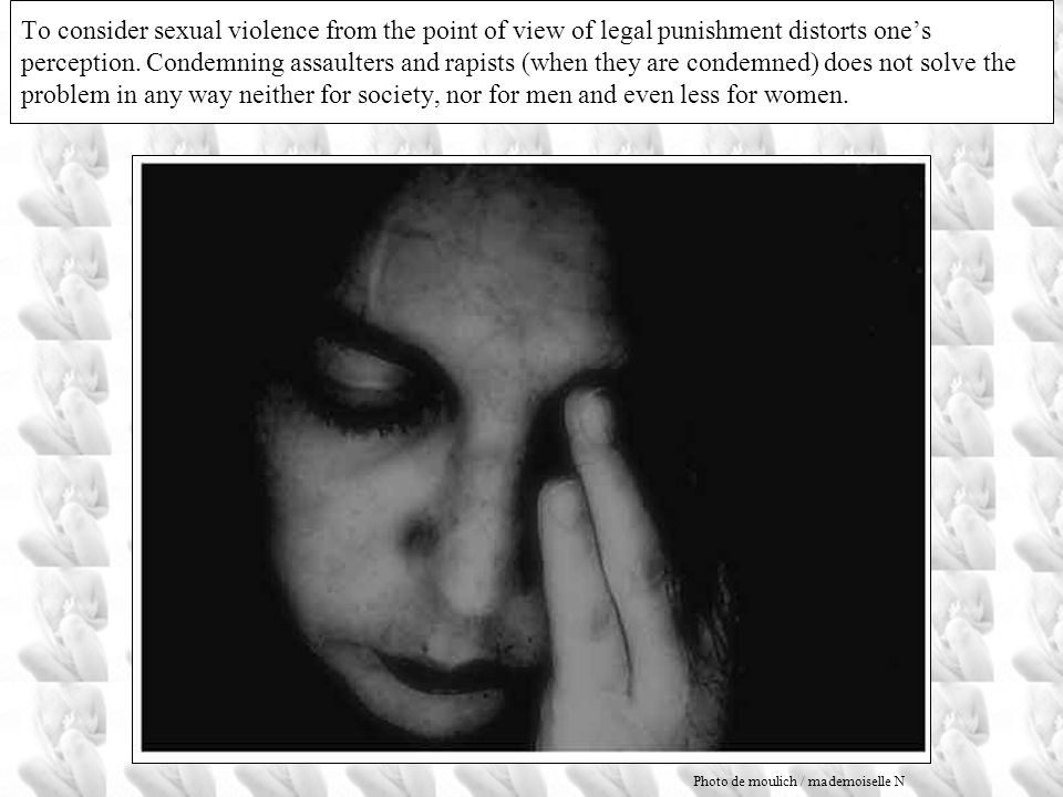 To consider sexual violence from the point of view of legal punishment distorts one's perception. Condemning assaulters and rapists (when they are condemned) does not solve the problem in any way neither for society, nor for men and even less for women.
