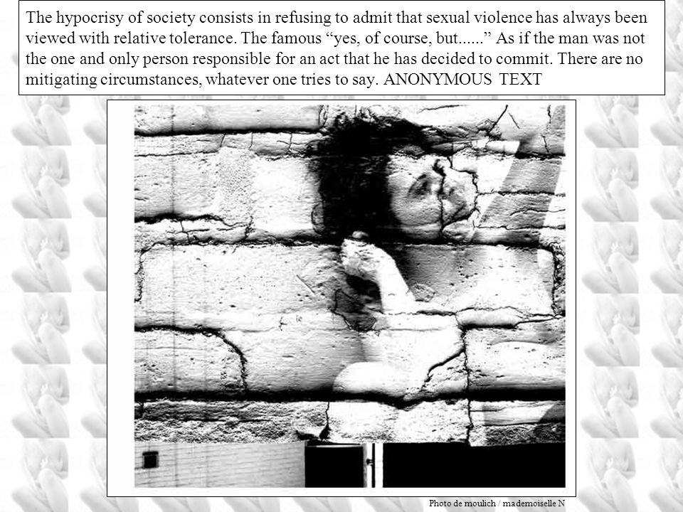 The hypocrisy of society consists in refusing to admit that sexual violence has always been viewed with relative tolerance. The famous yes, of course, but...... As if the man was not the one and only person responsible for an act that he has decided to commit. There are no mitigating circumstances, whatever one tries to say. ANONYMOUS TEXT