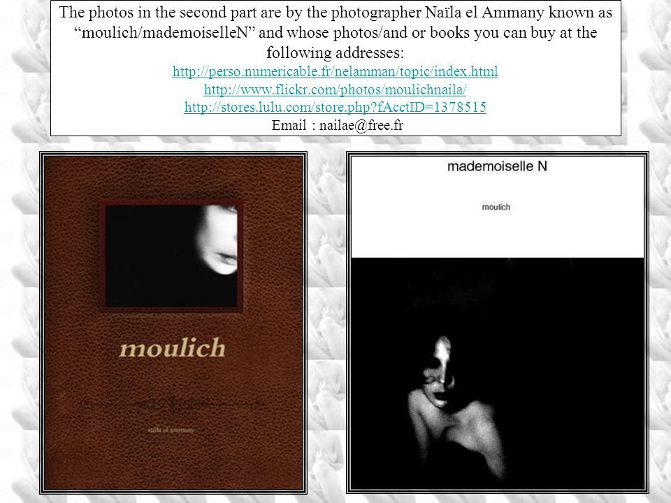 The photos in the second part are by the photographer Naïla el Ammany known as moulich/mademoiselleN and whose photos/and or books you can buy at the following addresses: http://perso.numericable.fr/nelamman/topic/index.html http://www.flickr.com/photos/moulichnaila/ http://stores.lulu.com/store.php fAcctID=1378515 Email : nailae@free.fr