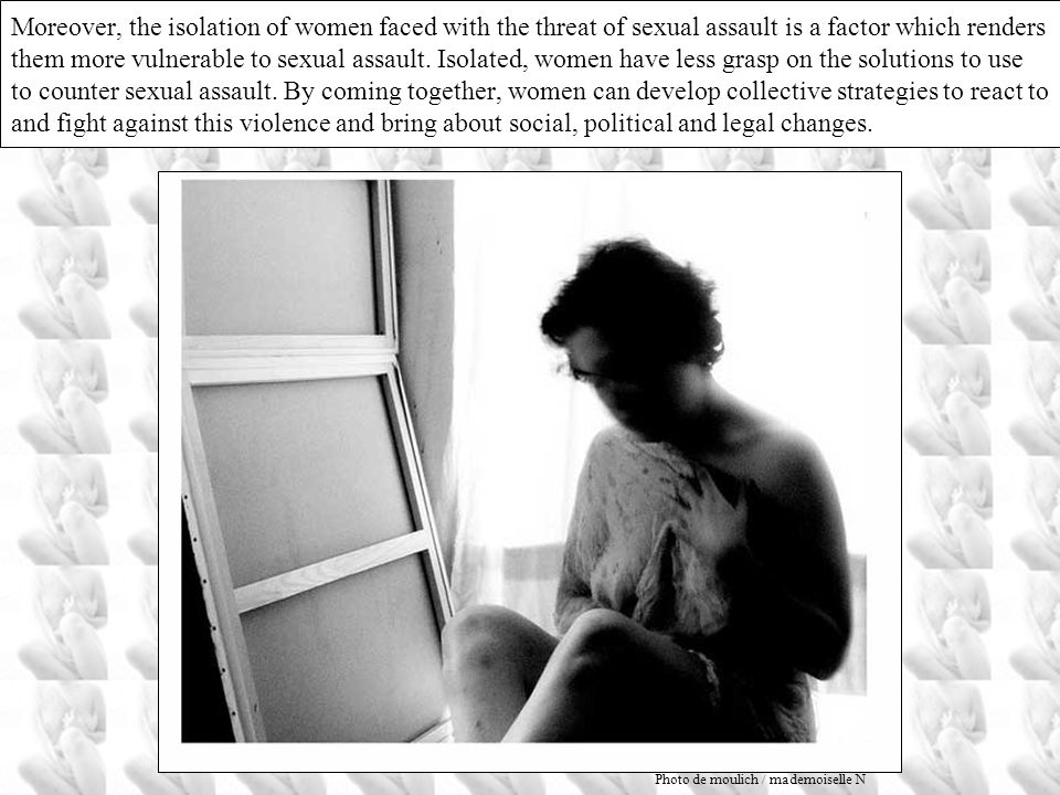 Moreover, the isolation of women faced with the threat of sexual assault is a factor which renders them more vulnerable to sexual assault. Isolated, women have less grasp on the solutions to use to counter sexual assault. By coming together, women can develop collective strategies to react to and fight against this violence and bring about social, political and legal changes.