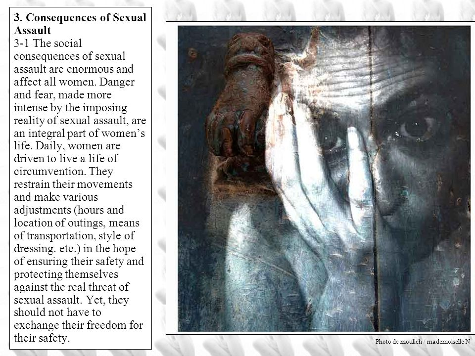 3. Consequences of Sexual Assault 3-1 The social consequences of sexual assault are enormous and affect all women. Danger and fear, made more intense by the imposing reality of sexual assault, are an integral part of women's life. Daily, women are driven to live a life of circumvention. They restrain their movements and make various adjustments (hours and location of outings, means of transportation, style of dressing. etc.) in the hope of ensuring their safety and protecting themselves against the real threat of sexual assault. Yet, they should not have to exchange their freedom for their safety.