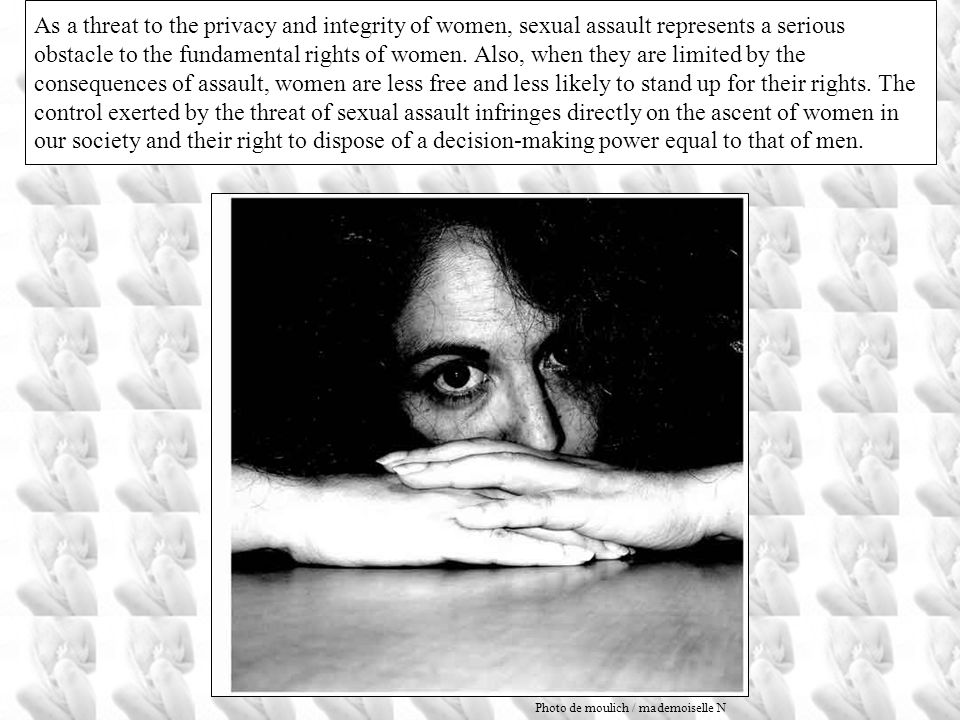 As a threat to the privacy and integrity of women, sexual assault represents a serious obstacle to the fundamental rights of women. Also, when they are limited by the consequences of assault, women are less free and less likely to stand up for their rights. The control exerted by the threat of sexual assault infringes directly on the ascent of women in our society and their right to dispose of a decision-making power equal to that of men.