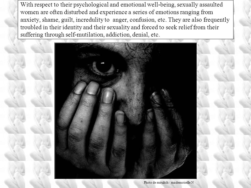 With respect to their psychological and emotional well-being, sexually assaulted women are often disturbed and experience a series of emotions ranging from anxiety, shame, guilt, incredulity to anger, confusion, etc. They are also frequently troubled in their identity and their sexuality and forced to seek relief from their suffering through self-mutilation, addiction, denial, etc.