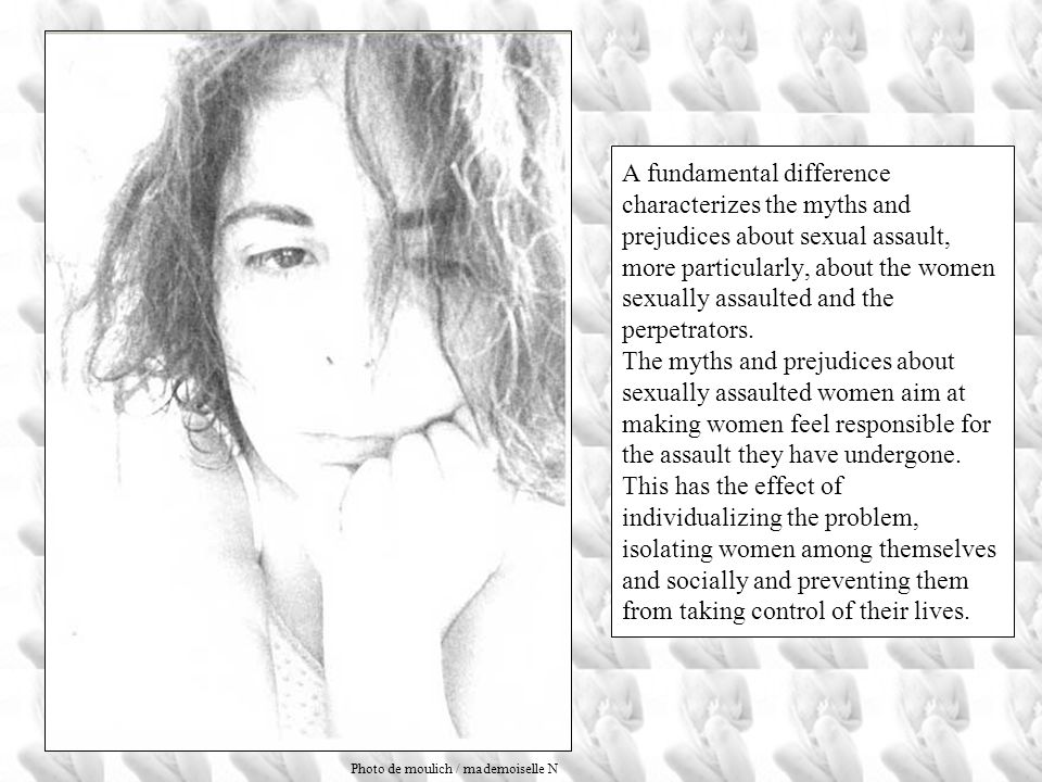 A fundamental difference characterizes the myths and prejudices about sexual assault, more particularly, about the women sexually assaulted and the perpetrators. The myths and prejudices about sexually assaulted women aim at making women feel responsible for the assault they have undergone. This has the effect of individualizing the problem, isolating women among themselves and socially and preventing them from taking control of their lives.