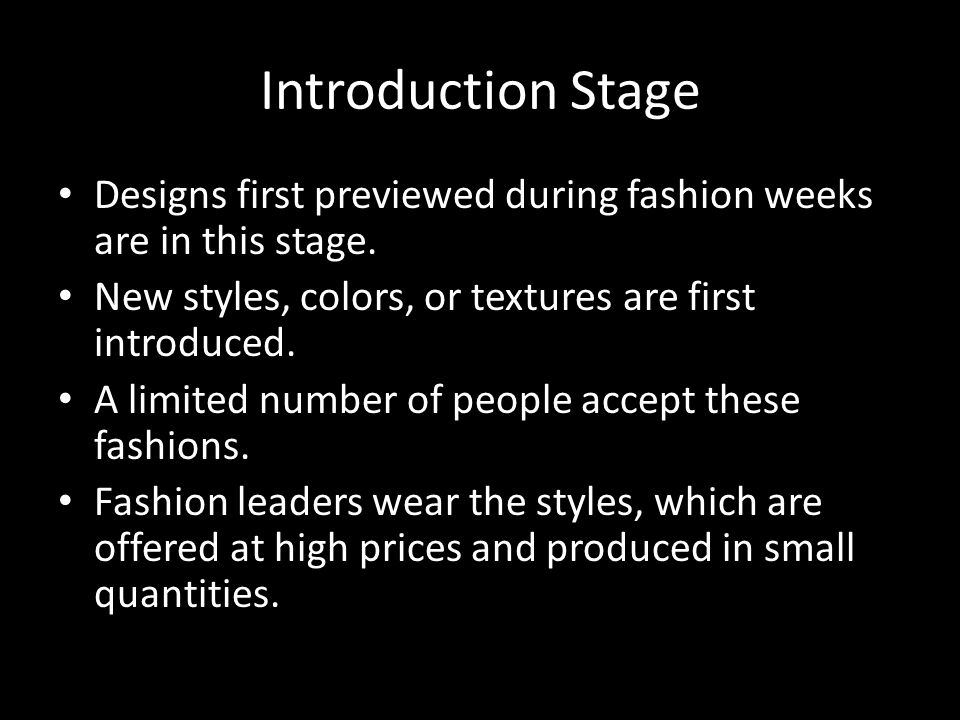 Introduction Stage Designs first previewed during fashion weeks are in this stage. New styles, colors, or textures are first introduced.