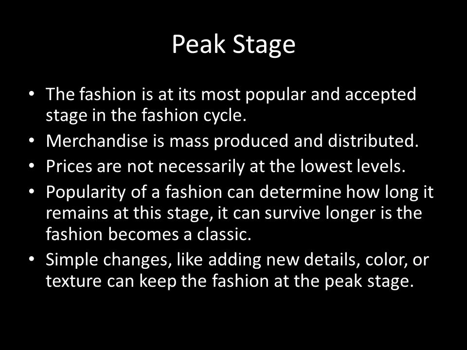 Peak Stage The fashion is at its most popular and accepted stage in the fashion cycle. Merchandise is mass produced and distributed.