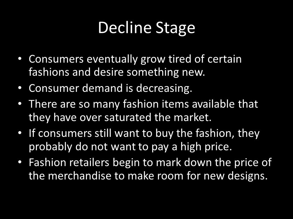 Decline Stage Consumers eventually grow tired of certain fashions and desire something new. Consumer demand is decreasing.