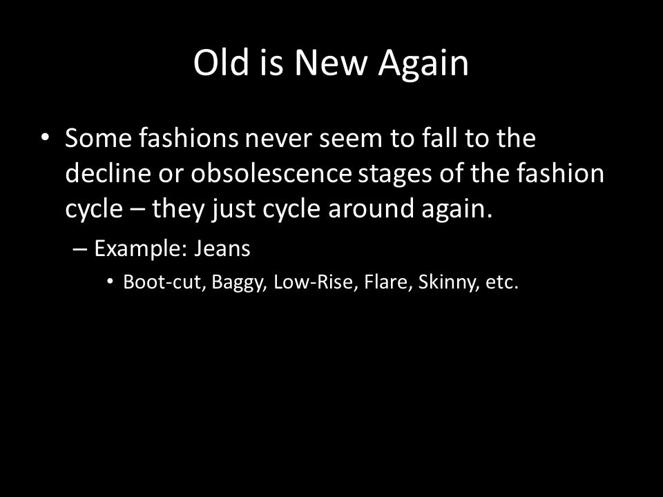 Old is New Again Some fashions never seem to fall to the decline or obsolescence stages of the fashion cycle – they just cycle around again.