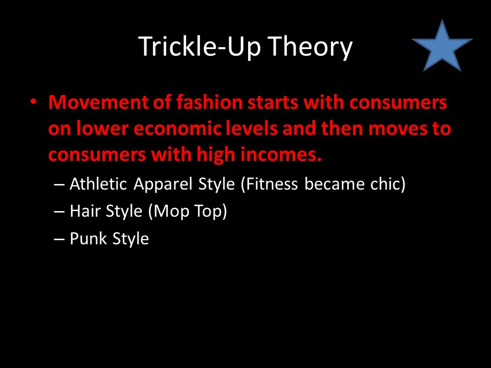 Trickle-Up Theory Movement of fashion starts with consumers on lower economic levels and then moves to consumers with high incomes.