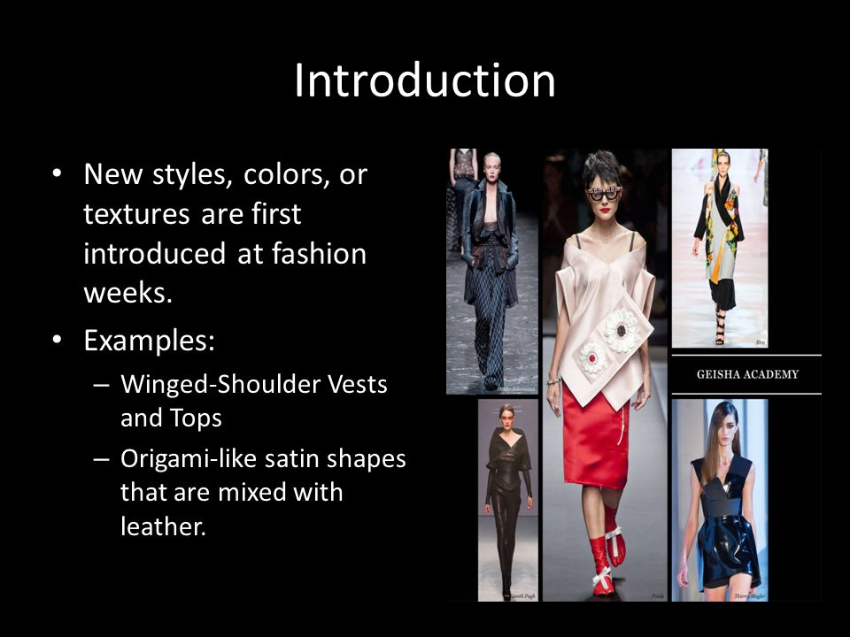Introduction New styles, colors, or textures are first introduced at fashion weeks. Examples: Winged-Shoulder Vests and Tops.