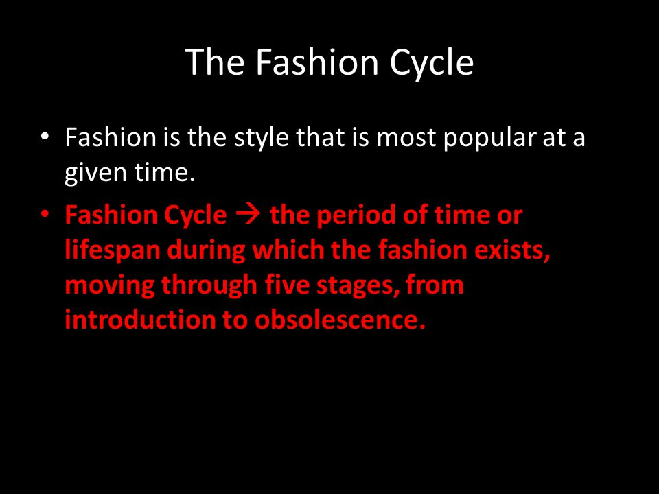 The Fashion Cycle Fashion is the style that is most popular at a given time.