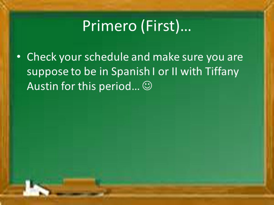 Primero (First)… Check your schedule and make sure you are suppose to be in Spanish I or II with Tiffany Austin for this period… 