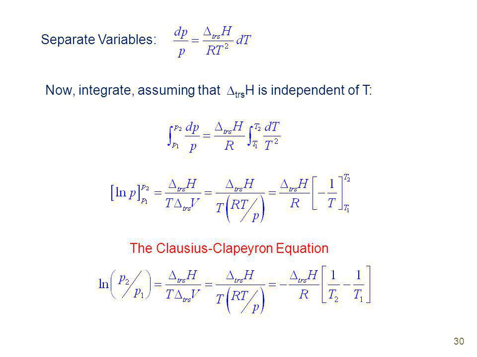 Separate Variables: Now, integrate, assuming that trsH is independent of T: The Clausius-Clapeyron Equation.