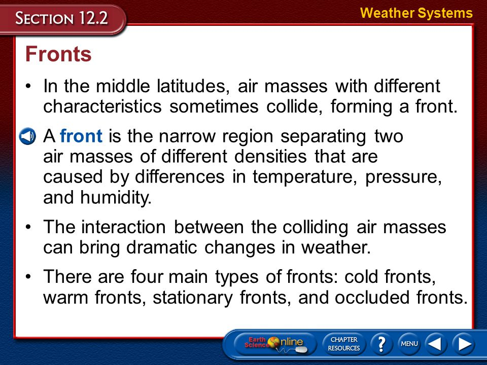 Weather Systems Fronts. In the middle latitudes, air masses with different characteristics sometimes collide, forming a front.