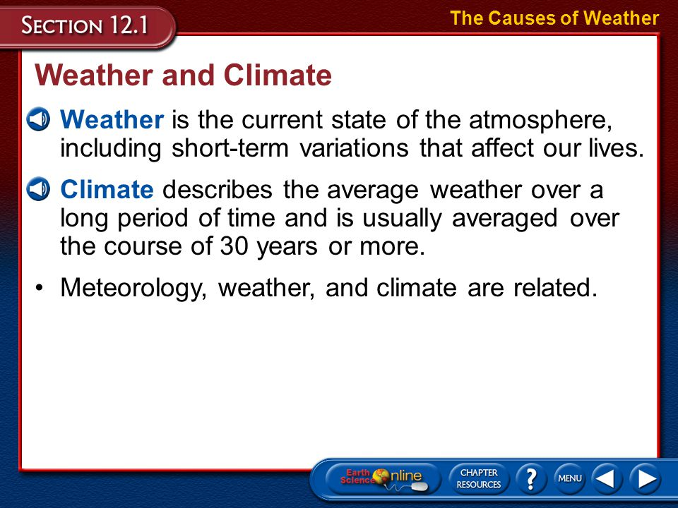 The Causes of Weather Weather and Climate. Weather is the current state of the atmosphere, including short-term variations that affect our lives.